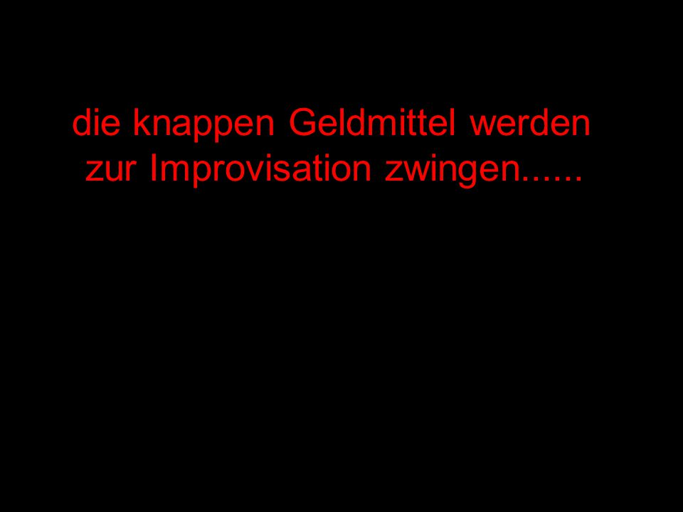 .. dabei wird sich Improvisationstalent naturgemäß sehr unterschiedlich auswirken...