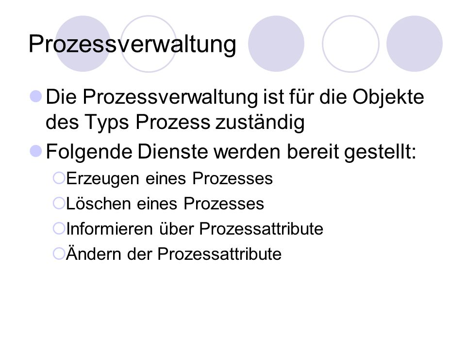 Prozessverwaltung Die Prozessverwaltung ist für die Objekte des Typs Prozess zuständig Folgende Dienste werden bereit gestellt:  Erzeugen eines Proze