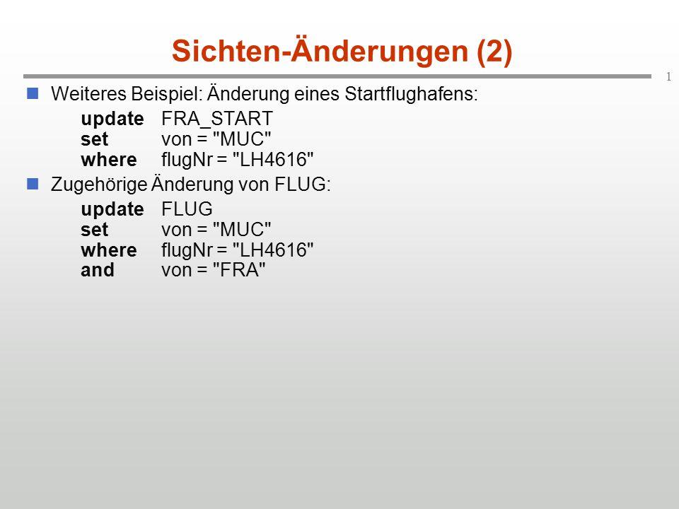 1 Sichten-Änderungen (2) Weiteres Beispiel: Änderung eines Startflughafens: updateFRA_START setvon = MUC whereflugNr = LH4616 Zugehörige Änderung von FLUG: updateFLUG setvon = MUC whereflugNr = LH4616 andvon = FRA
