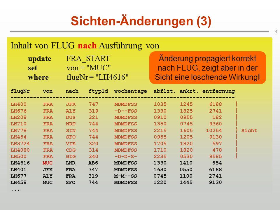 4 Sichten-Änderungen (4) Weitere Beispiele für Änderungen:  insertinto FRA_START values ( LH6204 , FRA , JFK , 747 , MDMDFSS , 1000, 1200, 6188) (OK, wird in FLUG übernommen.)  insertinto FRA_START values( LH1694 , MUC , TXL , MDMDF-- , AB6 , 1045, 1150, 421) (Fraglich, da Tupel in der Sicht keine Wirkung zeigt.)  updateFRA_START_ZAHL setanzahlFlüge = anzahlFlüge + 1 whereftypId = 744 (Unmöglich, da Einsatzhäufigkeit berechnete Größe ist.)