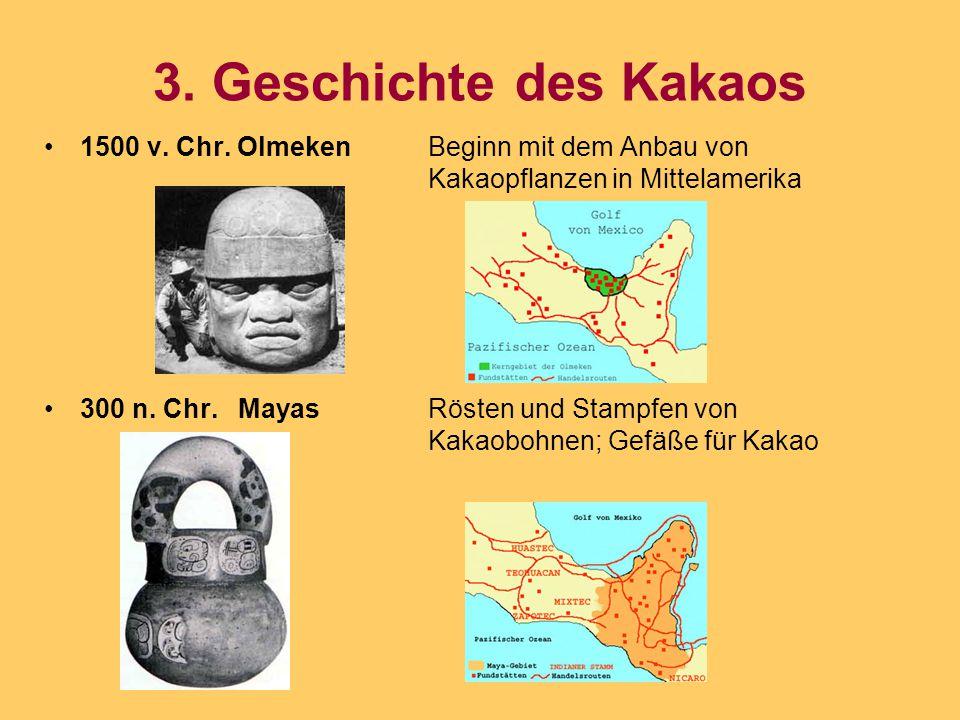 3. Geschichte des Kakaos 1500 v. Chr. OlmekenBeginn mit dem Anbau von Kakaopflanzen in Mittelamerika 300 n. Chr. MayasRösten und Stampfen von Kakaoboh