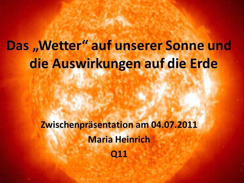 """Das """"Wetter"""" auf unserer Sonne und die Auswirkungen auf die Erde Zwischenpräsentation am 04.07.2011 Maria Heinrich Q11"""