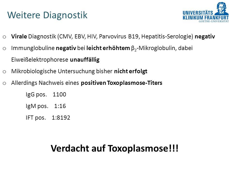 Weitere Diagnostik o Virale Diagnostik (CMV, EBV, HIV, Parvovirus B19, Hepatitis-Serologie) negativ o Immunglobuline negativ bei leicht erhöhtem β 2 -Mikroglobulin, dabei Eiweißelektrophorese unauffällig o Mikrobiologische Untersuchung bisher nicht erfolgt o Allerdings Nachweis eines positiven Toxoplasmose-Titers IgG pos.