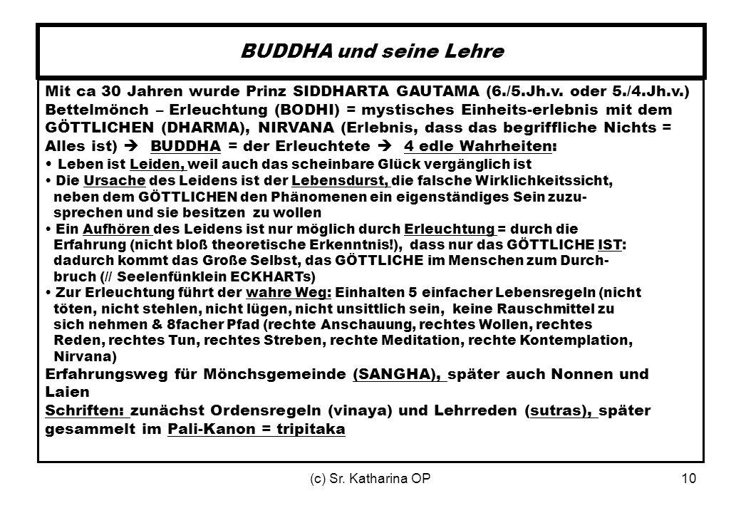 (c) Sr. Katharina OP10 BUDDHA und seine Lehre Mit ca 30 Jahren wurde Prinz SIDDHARTA GAUTAMA (6./5.Jh.v. oder 5./4.Jh.v.) Bettelmönch – Erleuchtung (B