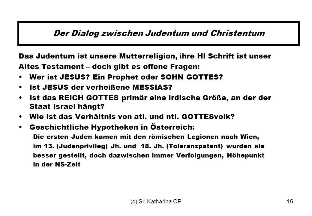 (c) Sr. Katharina OP16 Der Dialog zwischen Judentum und Christentum Das Judentum ist unsere Mutterreligion, ihre Hl Schrift ist unser Altes Testament