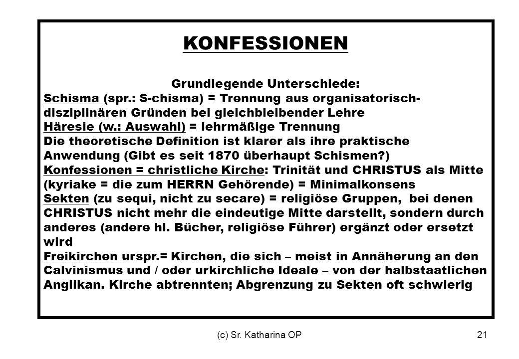 (c) Sr. Katharina OP21 KONFESSIONEN Grundlegende Unterschiede: Schisma (spr.: S-chisma) = Trennung aus organisatorisch- disziplinären Gründen bei glei