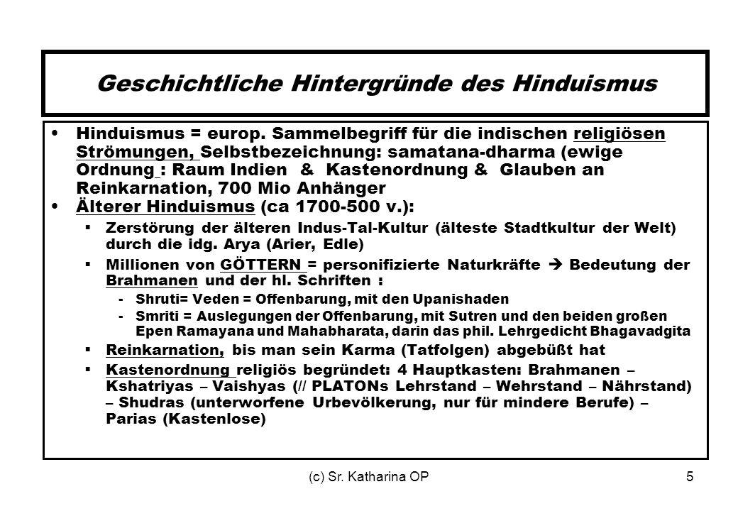 (c) Sr. Katharina OP5 Geschichtliche Hintergründe des Hinduismus Hinduismus = europ. Sammelbegriff für die indischen religiösen Strömungen, Selbstbeze
