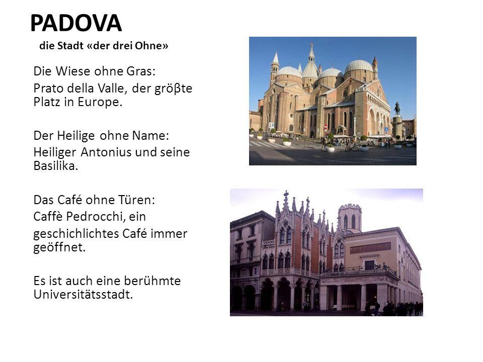 PADOVA die Stadt «der drei Ohne» Die Wiese ohne Gras: Prato della Valle, der gröβte Platz in Europe. Der Heilige ohne Name: Heiliger Antonius und sein