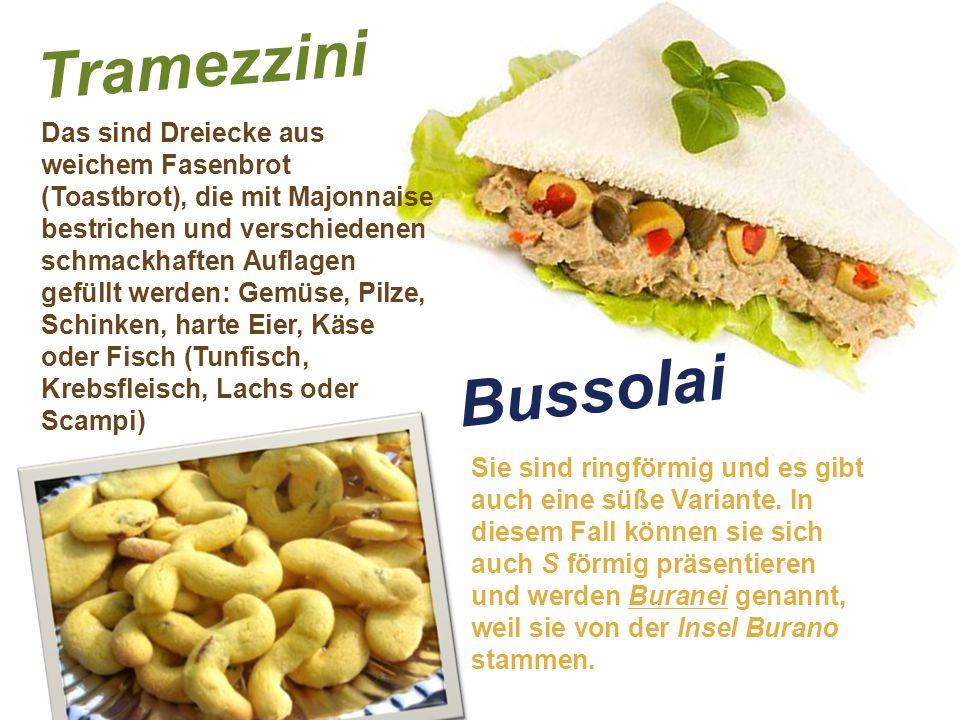 Tramezzini Das sind Dreiecke aus weichem Fasenbrot (Toastbrot), die mit Majonnaise bestrichen und verschiedenen schmackhaften Auflagen gefüllt werden: Gemüse, Pilze, Schinken, harte Eier, Käse oder Fisch (Tunfisch, Krebsfleisch, Lachs oder Scampi) Bussolai Sie sind ringförmig und es gibt auch eine süße Variante.