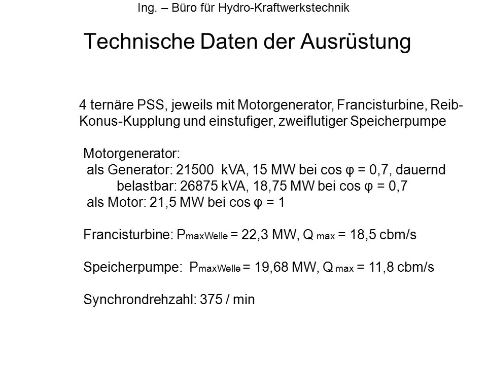 Technische Daten der Ausrüstung Ing. – Büro für Hydro-Kraftwerkstechnik 4 ternäre PSS, jeweils mit Motorgenerator, Francisturbine, Reib- Konus-Kupplun