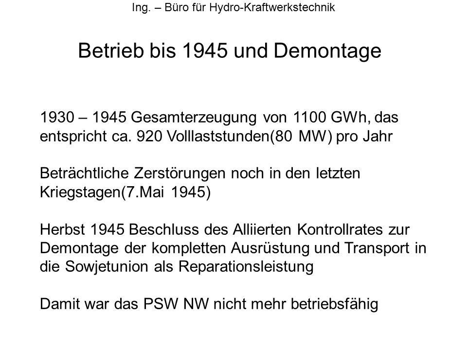 Betrieb bis 1945 und Demontage Ing. – Büro für Hydro-Kraftwerkstechnik 1930 – 1945 Gesamterzeugung von 1100 GWh, das entspricht ca. 920 Volllaststunde