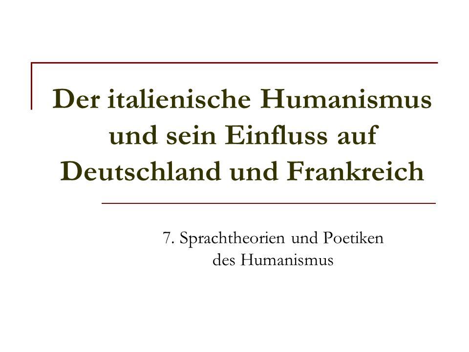 Der italienische Humanismus und sein Einfluss auf Deutschland und Frankreich 7. Sprachtheorien und Poetiken des Humanismus