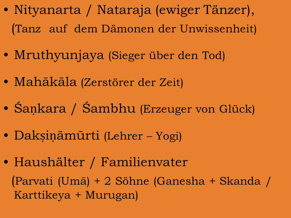 Nityanarta / Nataraja (ewiger Tänzer), ( Tanz auf dem Dämonen der Unwissenheit) Mruthyunjaya (Sieger über den Tod) Mahākāla (Zerstörer der Zeit) Śa ṇ kara / Śambhu (Erzeuger von Glück) Dak ṣ i ṇ āmūrti (Lehrer – Yogi) Haushälter / Familienvater ( Parvati (Umā) + 2 Söhne (Ganesha + Skanda / Karttikeya + Murugan)