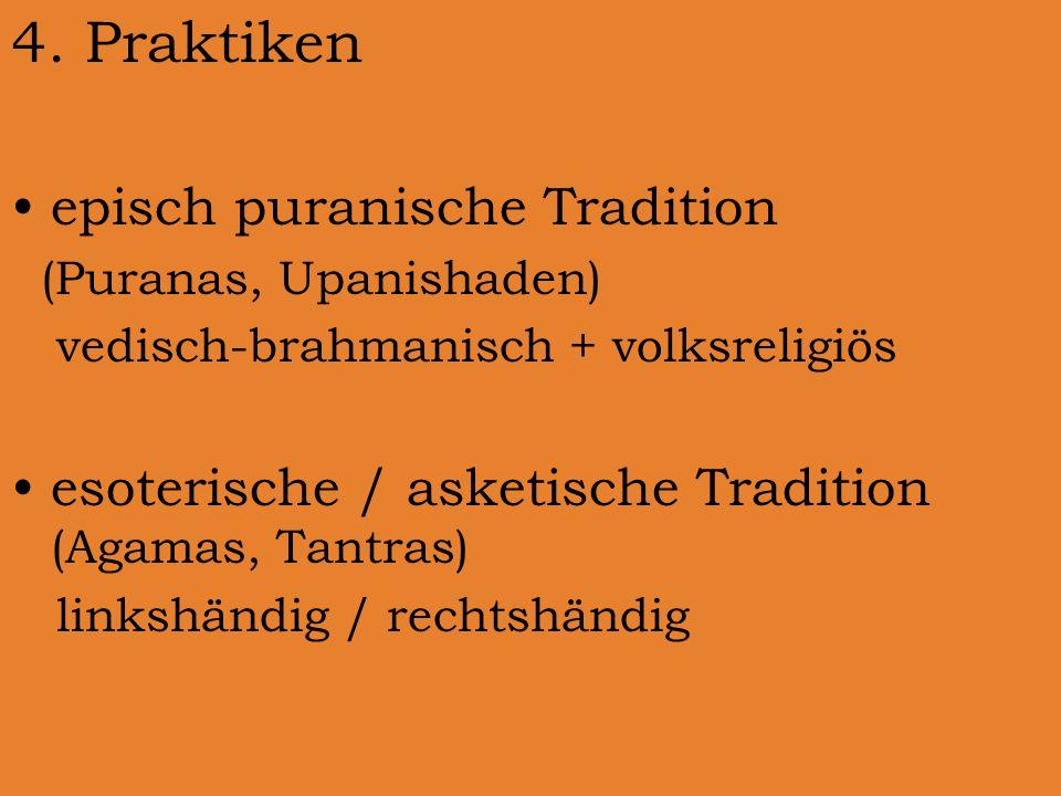 4. Praktiken episch puranische Tradition (Puranas, Upanishaden) vedisch-brahmanisch + volksreligiös esoterische / asketische Tradition (Agamas, Tantra
