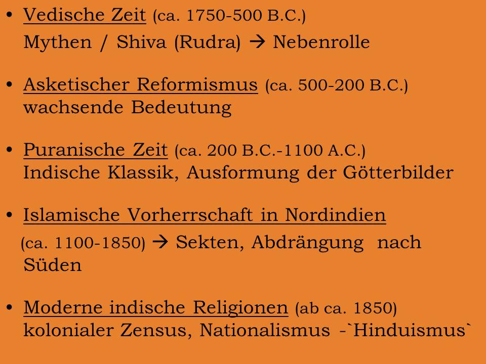 Vedische Zeit (ca. 1750-500 B.C.) Mythen / Shiva (Rudra)  Nebenrolle Asketischer Reformismus (ca. 500-200 B.C.) wachsende Bedeutung Puranische Zeit (