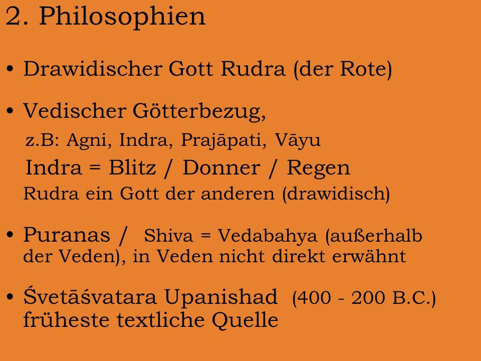 2. Philosophien Drawidischer Gott Rudra (der Rote) Vedischer Götterbezug, z.B: Agni, Indra, Prajāpati, Vāyu Indra = Blitz / Donner / Regen Rudra ein G