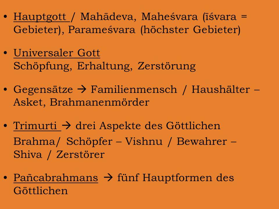 Hauptgott / Mahādeva, Maheśvara (īśvara = Gebieter), Parameśvara (höchster Gebieter) Universaler Gott Schöpfung, Erhaltung, Zerstörung Gegensätze  Familienmensch / Haushälter – Asket, Brahmanenmörder Trimurti  drei Aspekte des Göttlichen Brahma/ Schöpfer – Vishnu / Bewahrer – Shiva / Zerstörer Pañcabrahmans  fünf Hauptformen des Göttlichen
