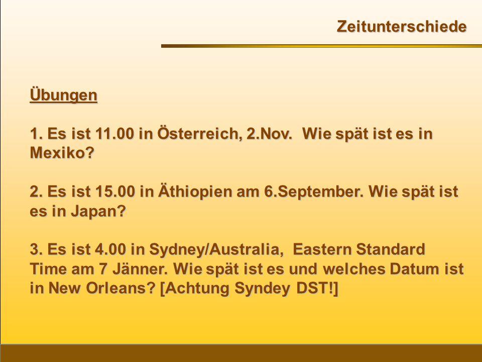 Übungen 1. Es ist 11.00 in Österreich, 2.Nov. Wie spät ist es in Mexiko? 2. Es ist 15.00 in Äthiopien am 6.September. Wie spät ist es in Japan? 3. Es