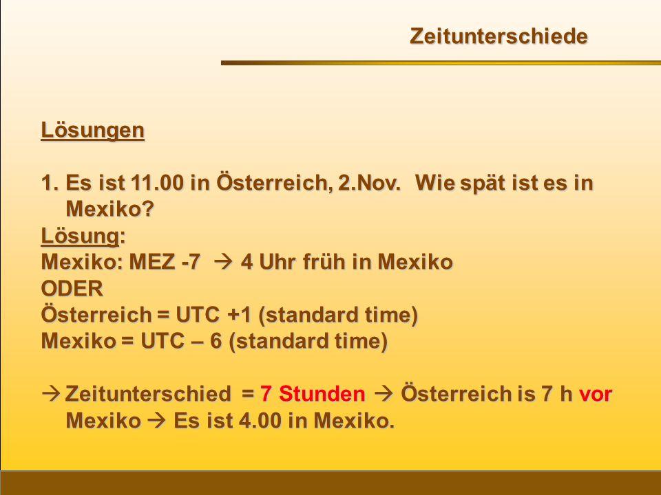 Lösungen 1.Es ist 11.00 in Österreich, 2.Nov. Wie spät ist es in Mexiko? Lösung: Mexiko: MEZ -7  4 Uhr früh in Mexiko ODER Österreich = UTC +1 (stand