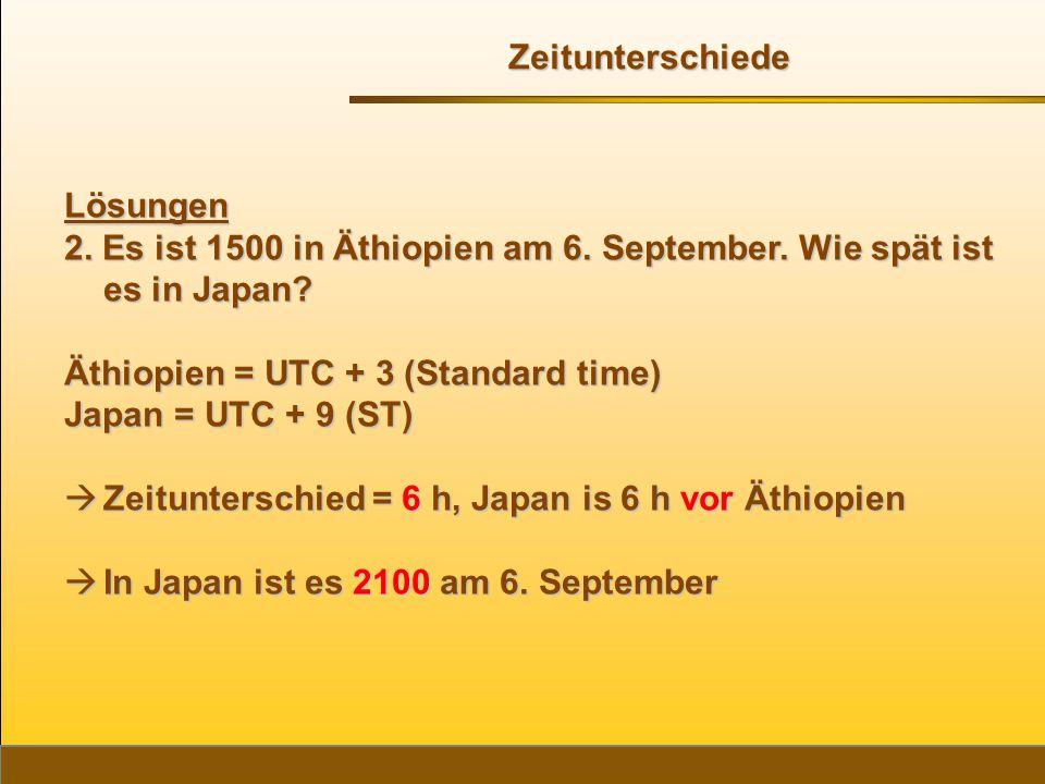 Lösungen 2. Es ist 1500 in Äthiopien am 6. September. Wie spät ist es in Japan? Äthiopien = UTC + 3 (Standard time) Japan = UTC + 9 (ST)  Zeituntersc