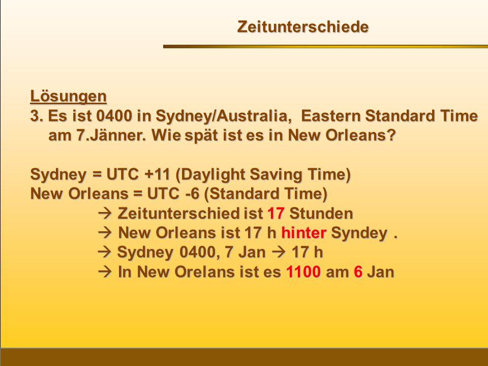 Lösungen 3. Es ist 0400 in Sydney/Australia, Eastern Standard Time am 7.Jänner. Wie spät ist es in New Orleans? Sydney = UTC +11 (Daylight Saving Time