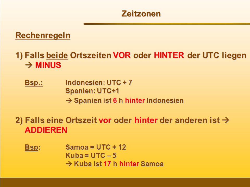 Rechenregeln 1)Falls beide Ortszeiten VOR oder HINTER der UTC liegen  MINUS Bsp.: Indonesien: UTC + 7 Spanien: UTC+1 Spanien: UTC+1  Spanien ist 6 h