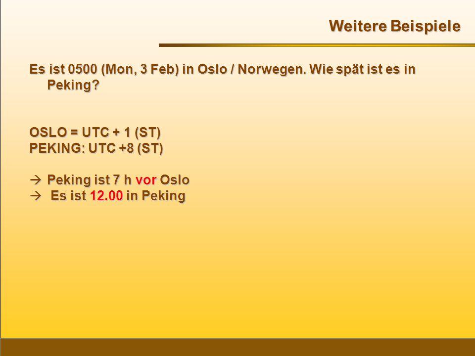Es ist 0500 (Mon, 3 Feb) in Oslo / Norwegen. Wie spät ist es in Peking? OSLO = UTC + 1 (ST) PEKING: UTC +8 (ST)  Peking ist 7 h vor Oslo  Es ist 12.