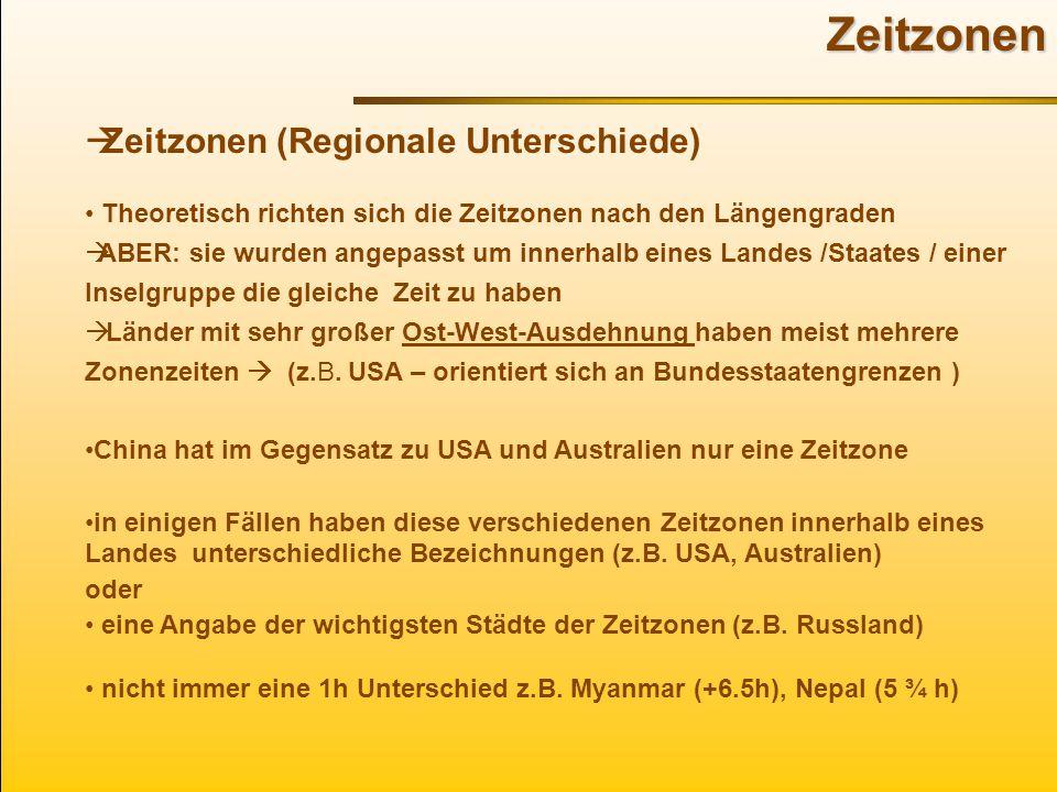 Zeitzonen  Zeitzonen (Regionale Unterschiede) Theoretisch richten sich die Zeitzonen nach den Längengraden  ABER: sie wurden angepasst um innerhalb eines Landes /Staates / einer Inselgruppe die gleiche Zeit zu haben  Länder mit sehr großer Ost-West-Ausdehnung haben meist mehrere Zonenzeiten  (z.B.