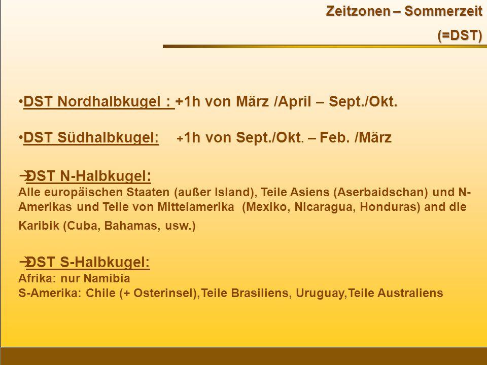 Zeitzonen – Sommerzeit (=DST) DST Nordhalbkugel : +1h von März /April – Sept./Okt. DST Südhalbkugel: + 1h von Sept./Okt. – Feb. /März  DST N-Halbkuge