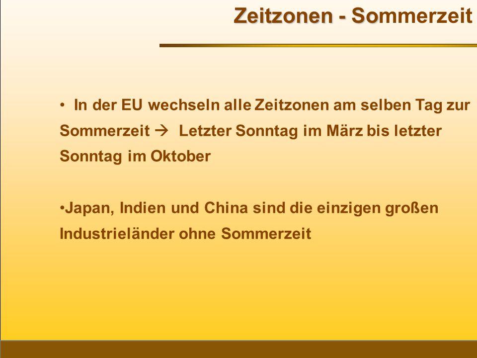 Zeitzonen - So Zeitzonen - Sommerzeit In der EU wechseln alle Zeitzonen am selben Tag zur Sommerzeit  Letzter Sonntag im März bis letzter Sonntag im Oktober Japan, Indien und China sind die einzigen großen Industrieländer ohne Sommerzeit