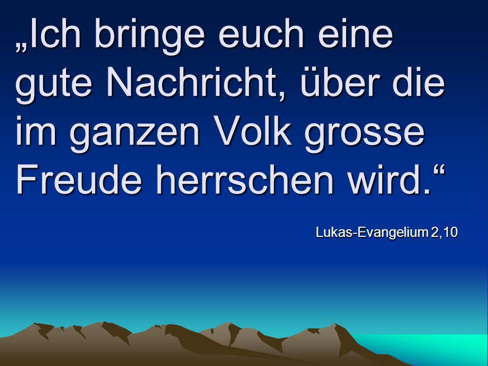 """""""Ich bringe euch eine gute Nachricht, über die im ganzen Volk grosse Freude herrschen wird."""" Lukas-Evangelium 2,10"""