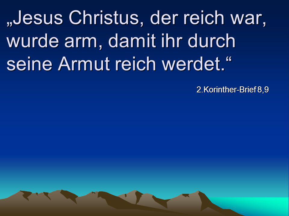 """""""Jesus Christus, der reich war, wurde arm, damit ihr durch seine Armut reich werdet."""" 2.Korinther-Brief 8,9"""