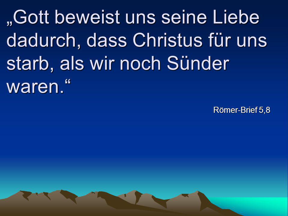 """""""Gott beweist uns seine Liebe dadurch, dass Christus für uns starb, als wir noch Sünder waren."""" Römer-Brief 5,8"""