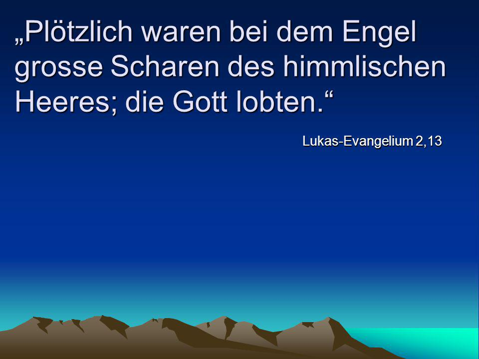 """Plötzlich waren bei dem Engel grosse Scharen des himmlischen Heeres; die Gott lobten."" Lukas-Evangelium 2,13"