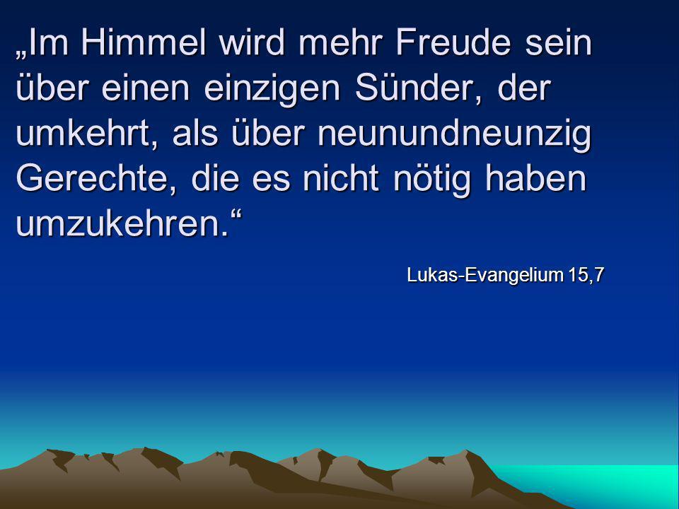 """""""Im Himmel wird mehr Freude sein über einen einzigen Sünder, der umkehrt, als über neunundneunzig Gerechte, die es nicht nötig haben umzukehren."""" Luka"""