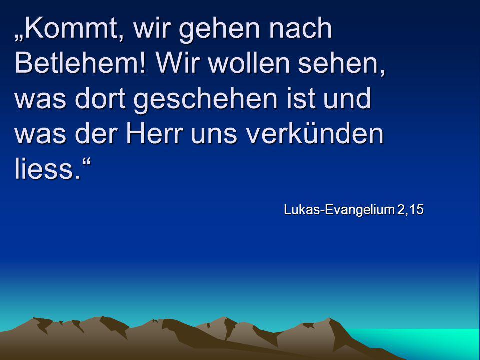 """""""Kommt, wir gehen nach Betlehem! Wir wollen sehen, was dort geschehen ist und was der Herr uns verkünden liess."""" Lukas-Evangelium 2,15"""