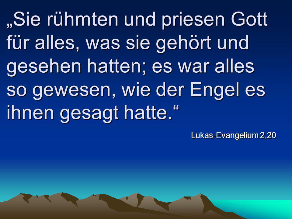 """""""Sie rühmten und priesen Gott für alles, was sie gehört und gesehen hatten; es war alles so gewesen, wie der Engel es ihnen gesagt hatte."""" Lukas-Evang"""