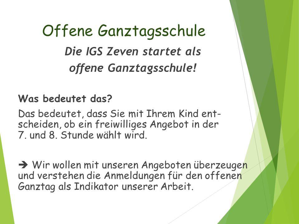 Offene Ganztagsschule Die IGS Zeven startet als offene Ganztagsschule! Was bedeutet das? Das bedeutet, dass Sie mit Ihrem Kind ent- scheiden, ob ein f