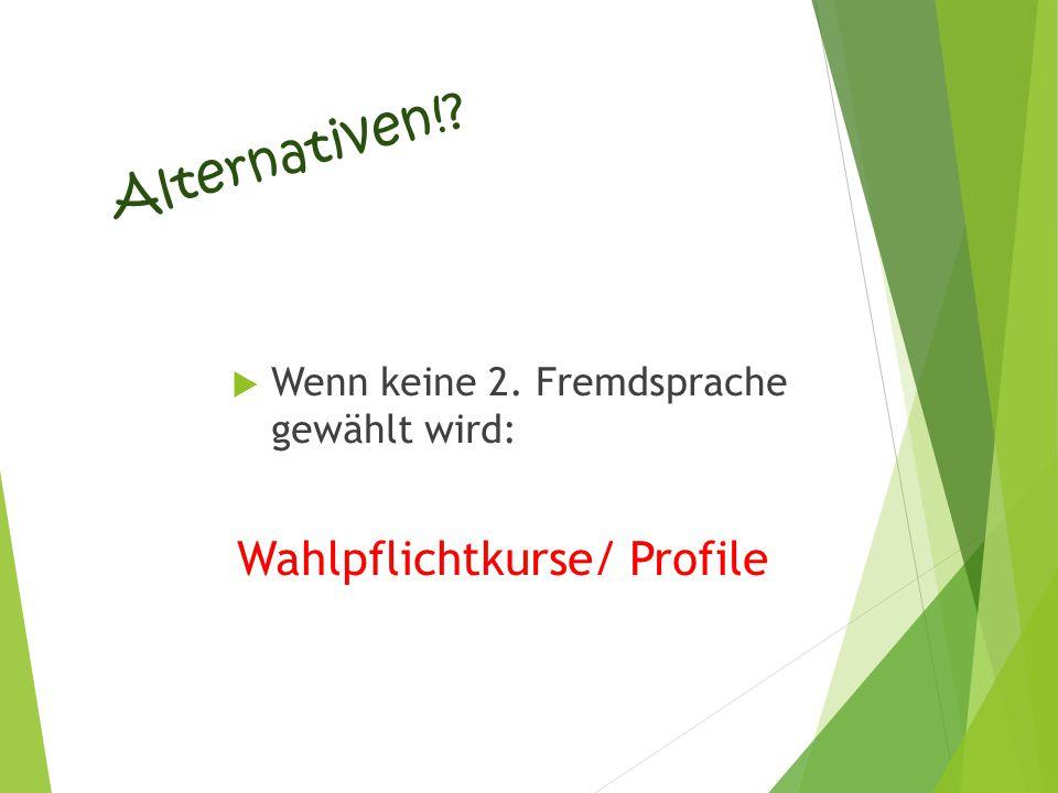 Alternativen!?  Wenn keine 2. Fremdsprache gewählt wird: Wahlpflichtkurse/ Profile