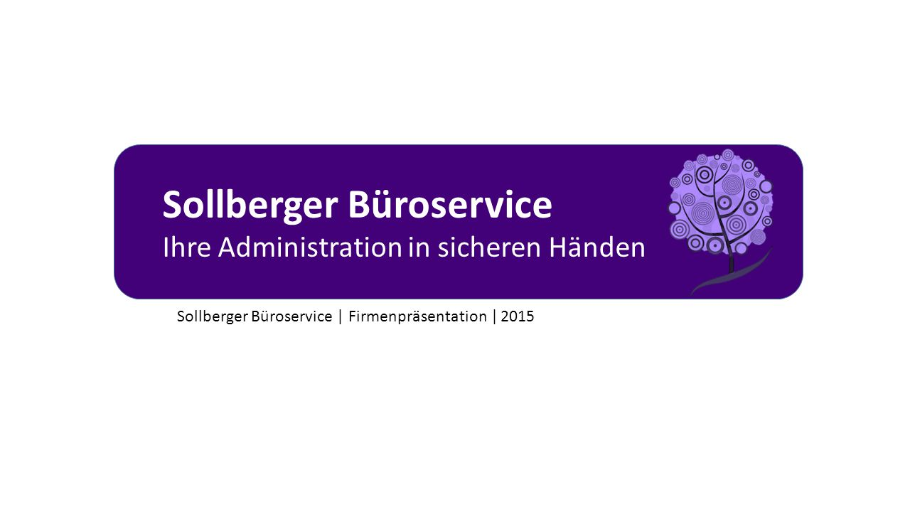 Sollberger Büroservice Ihre Administration in sicheren Händen Sollberger Büroservice | Firmenpräsentation | 2015