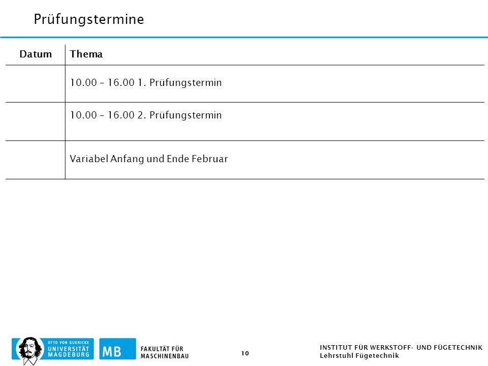 10 INSTITUT FÜR WERKSTOFF- UND FÜGETECHNIK Lehrstuhl Fügetechnik Prüfungstermine DatumThema 10.00 – 16.00 1. Prüfungstermin 10.00 – 16.00 2. Prüfungst