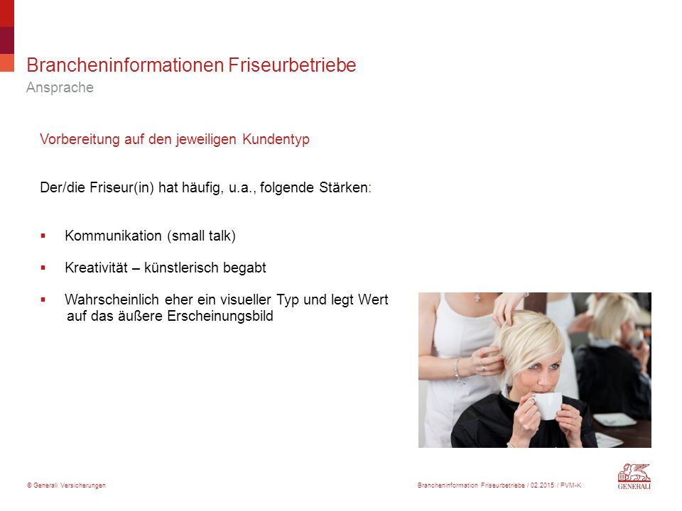 © Generali Versicherungen Brancheninformationen Friseurbetriebe Ansprache Vorbereitung auf den jeweiligen Kundentyp Der/die Friseur(in) hat häufig, u.