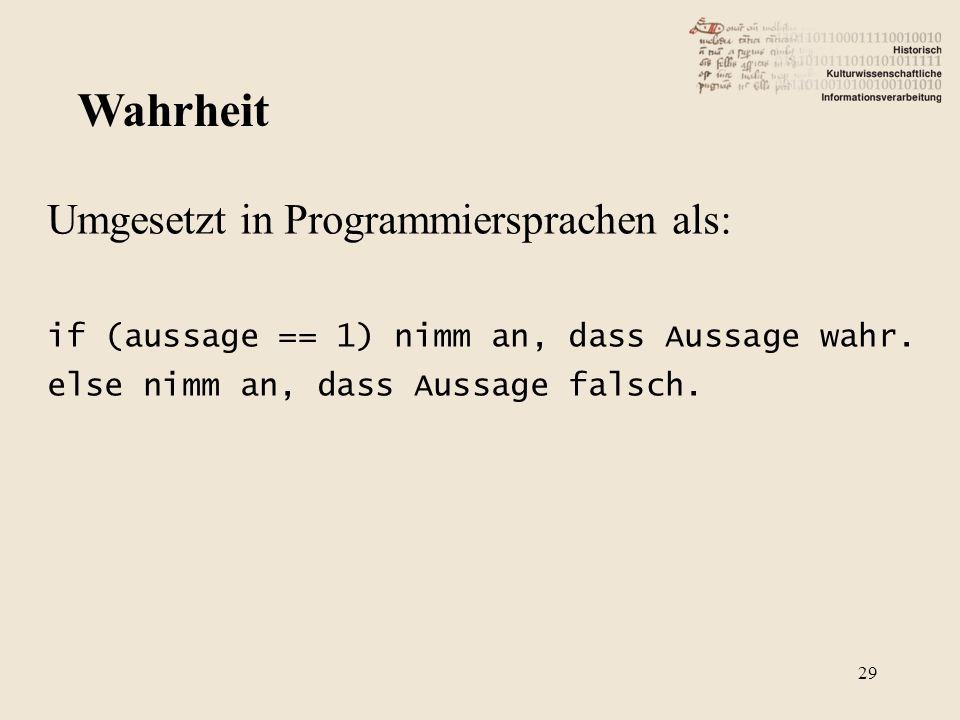 Umgesetzt in Programmiersprachen als: if (aussage == 1) nimm an, dass Aussage wahr. else nimm an, dass Aussage falsch. Wahrheit 29