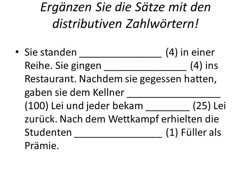 Ergänzen Sie die Sätze mit den distributiven Zahlwörtern! Sie standen _______________ (4) in einer Reihe. Sie gingen _______________ (4) ins Restauran