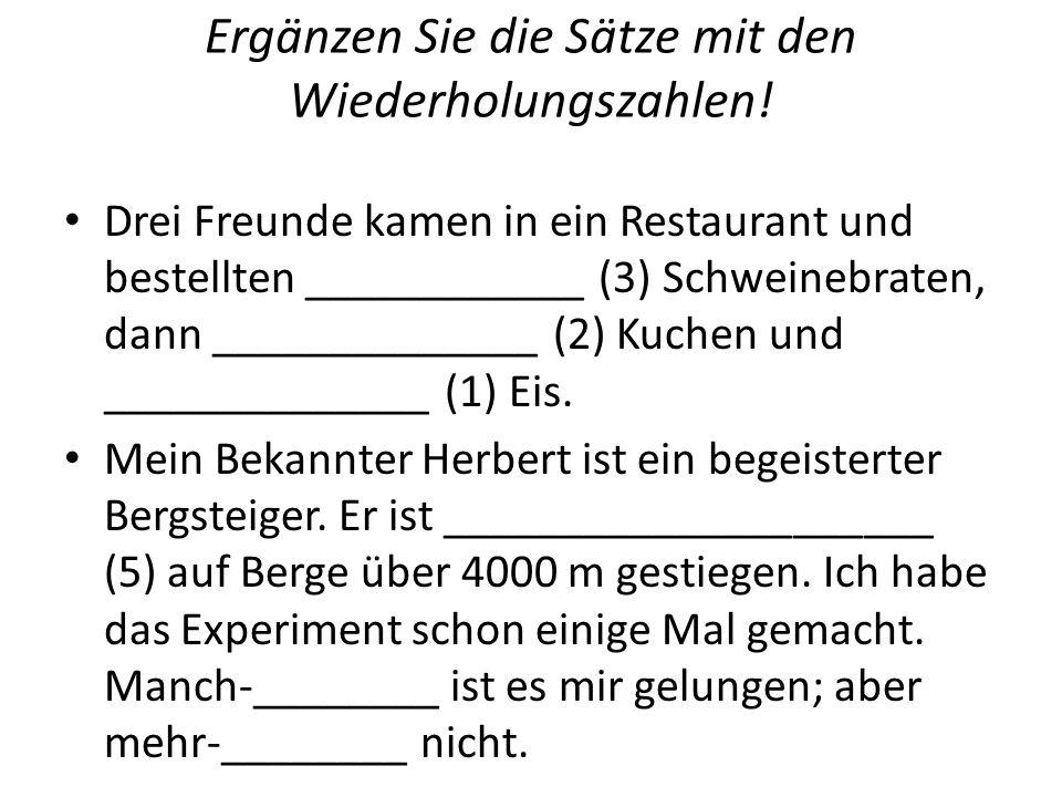 Ergänzen Sie die Sätze mit den Wiederholungszahlen! Drei Freunde kamen in ein Restaurant und bestellten ____________ (3) Schweinebraten, dann ________