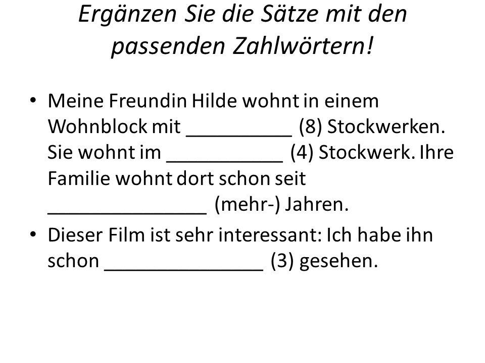 Ergänzen Sie die Sätze mit den passenden Zahlwörtern! Meine Freundin Hilde wohnt in einem Wohnblock mit __________ (8) Stockwerken. Sie wohnt im _____