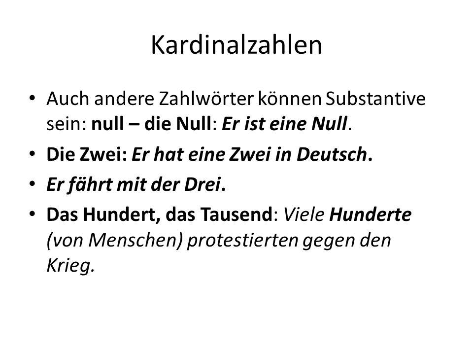 Kardinalzahlen Auch andere Zahlwörter können Substantive sein: null – die Null: Er ist eine Null. Die Zwei: Er hat eine Zwei in Deutsch. Er fährt mit