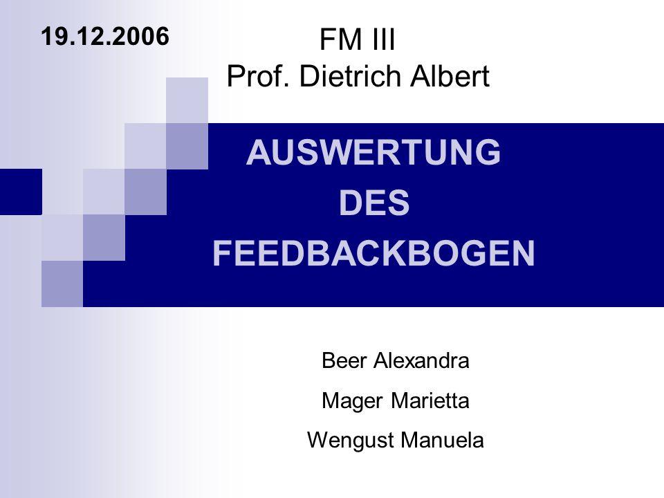 FM III Prof. Dietrich Albert AUSWERTUNG DES FEEDBACKBOGEN 19.12.2006 Beer Alexandra Mager Marietta Wengust Manuela