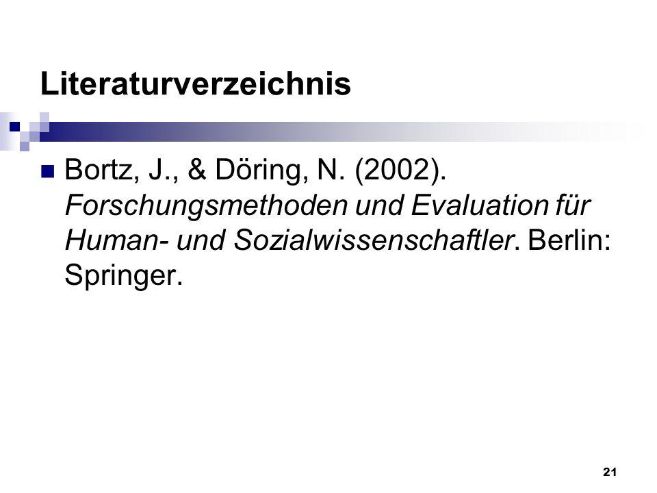 21 Literaturverzeichnis Bortz, J., & Döring, N. (2002). Forschungsmethoden und Evaluation für Human- und Sozialwissenschaftler. Berlin: Springer.