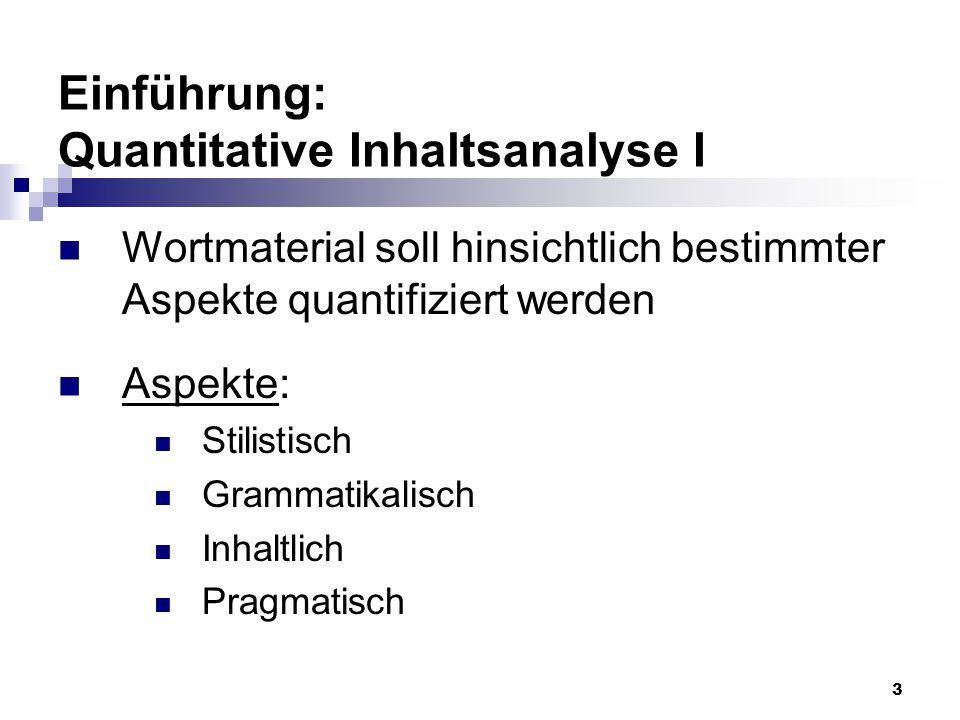 3 Einführung: Quantitative Inhaltsanalyse I Wortmaterial soll hinsichtlich bestimmter Aspekte quantifiziert werden Aspekte: Stilistisch Grammatikalisc